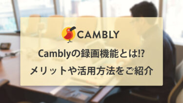Cambly(キャンブリー)の録画機能とは!? メリットや活用方法をご紹介