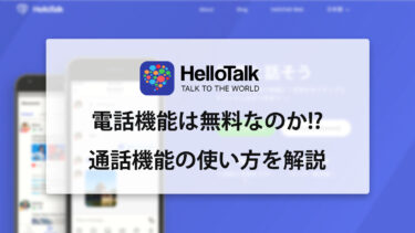 HelloTalk(ハロートーク)の電話は無料なのか!? 通話機能の使い方について解説!!