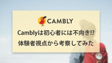 Cambly(キャンブリー)は英会話初心者には難しい!? 体験者の視点から考えてみた